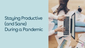 Staying Productive and Sane During a Pandemic